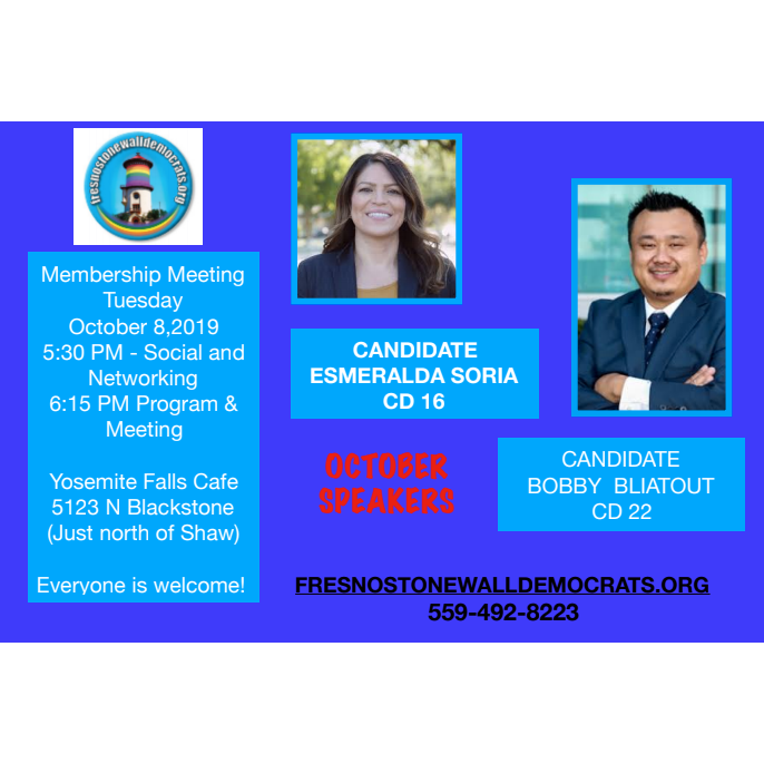 Membership Meeting Tuesday, October 8, 2019, 5:30 PM Social & DInner, 6:15 PM Meeting & Program. Yosemite Falls Cafe, 5123 N Blackstone Ave. Speakers: Candidate Esmeralda Soria CD16 and Candidate Bobby Bliatout CD22.
